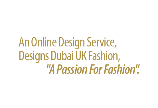 An Online Design Service, Designs Dubai UK Fashion,  'A Passion For Fashion'